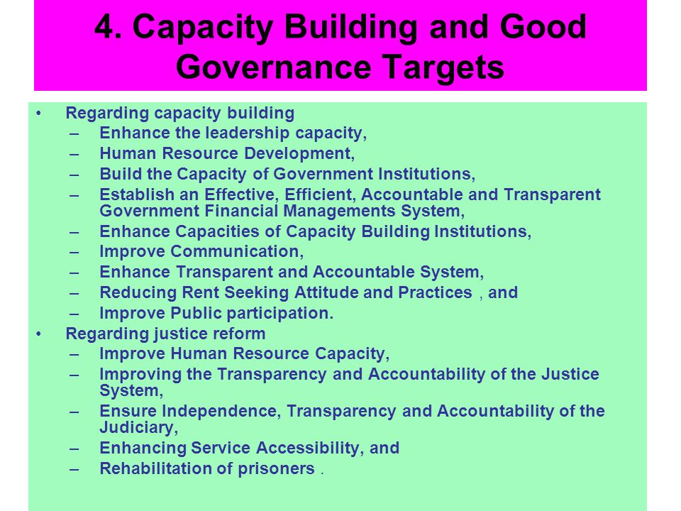 4. Capacity Building and Good Governance Targets Regarding capacity building –Enhance the leadership capacity, –Human Resource Development, –Build the