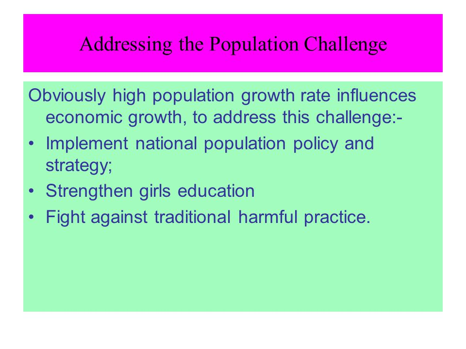 Addressing the Population Challenge Obviously high population growth rate influences economic growth, to address this challenge:- Implement national p