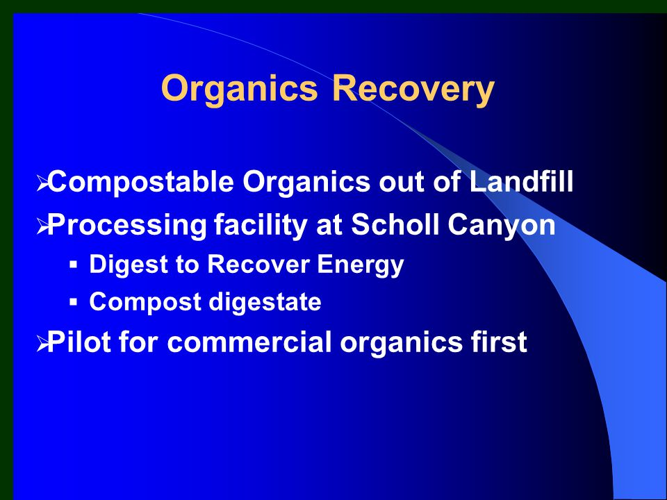 Compostable Organics out of Landfill Processing facility at Scholl Canyon Digest to Recover Energy Compost digestate Pilot for commercial organics first Organics Recovery