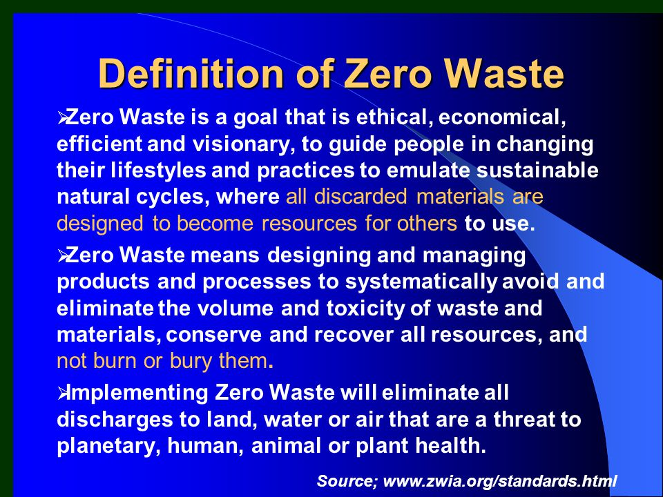 Zero Waste is a goal that is ethical, economical, efficient and visionary, to guide people in changing their lifestyles and practices to emulate sustainable natural cycles, where all discarded materials are designed to become resources for others to use.