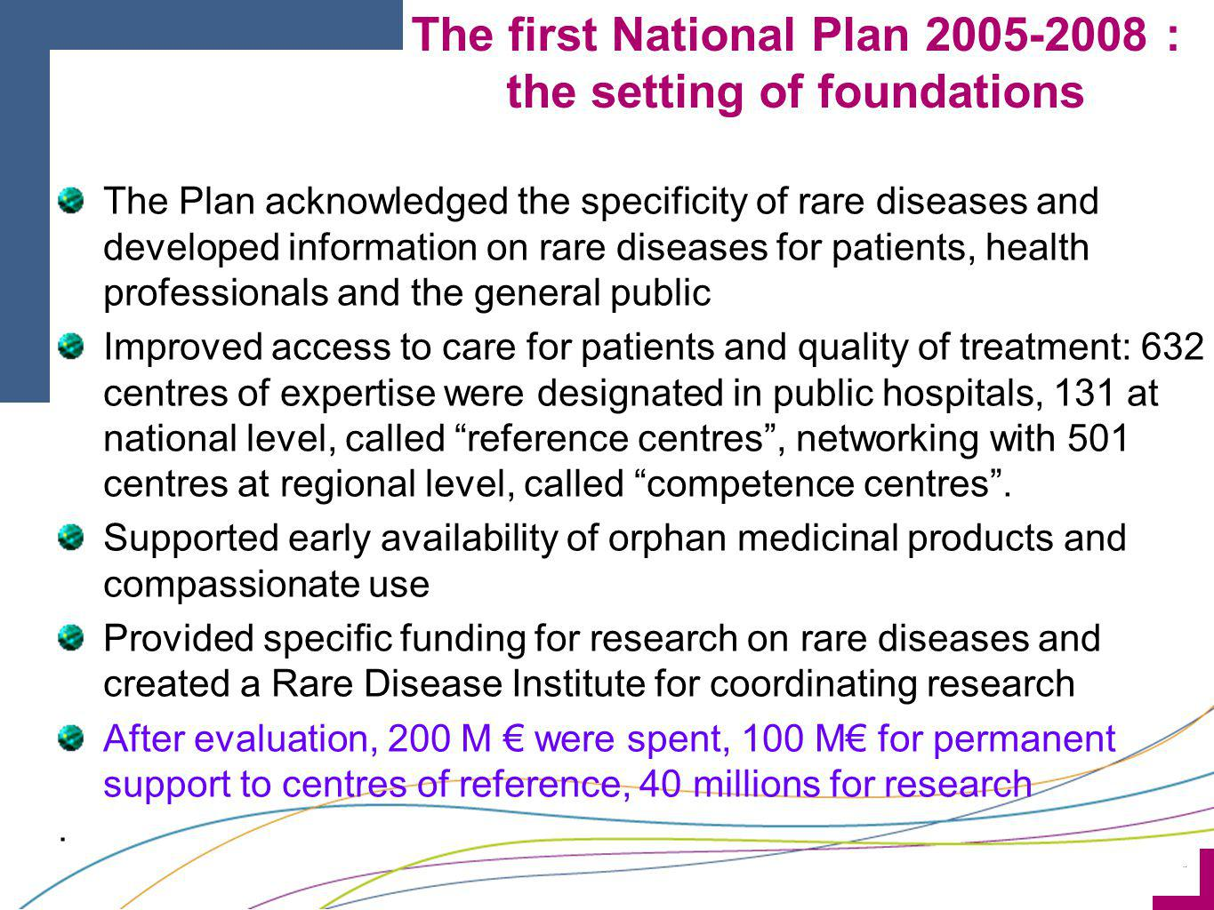 ¨ Consolidates previous achievements : Simplifies the designation and evaluation process of the centres of reference (indicators of activity) Increases the use of Orphanet Aims at covering in a step-wise approach all rare disease patients, including those in the process of seeking a diagnosis, or when a final diagnosis is not possible : Better lisibility and access to diagnosis, care and social services Improved quality : National Protocols for Diagnosis and Care for diseases, or groups of diseases Develops and better coordinates research and data collection Develops European and international cooperation The second National Plan 2011-2014 : Evaluation, consolidation, progress With a 240 M budget