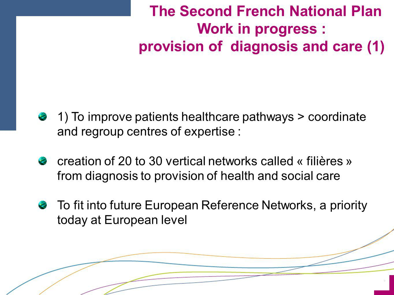 ¨ 1) To improve patients healthcare pathways > coordinate and regroup centres of expertise : creation of 20 to 30 vertical networks called « filières