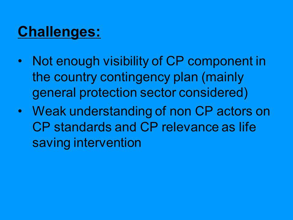 Challenges: Not enough visibility of CP component in the country contingency plan (mainly general protection sector considered) Weak understanding of non CP actors on CP standards and CP relevance as life saving intervention