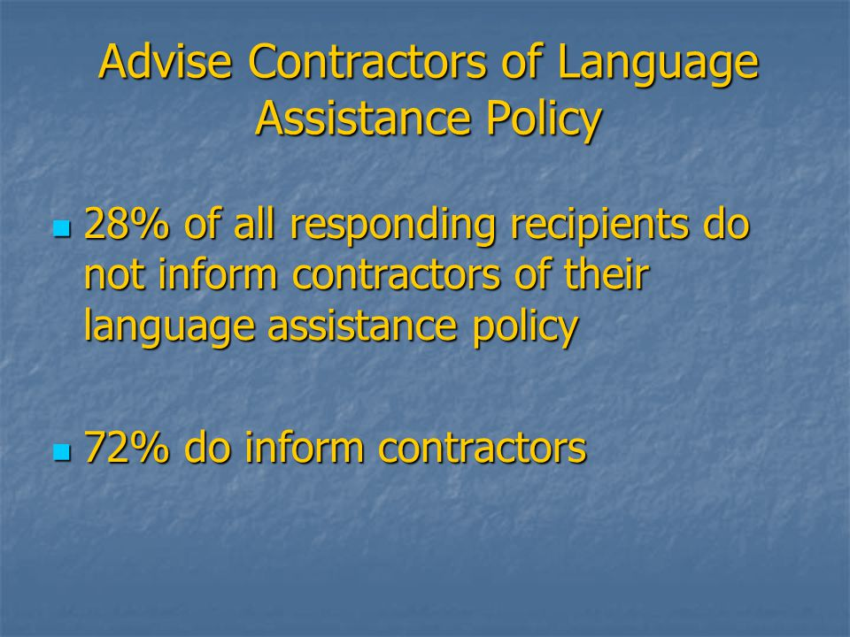 Advise Contractors of Language Assistance Policy 28% of all responding recipients do not inform contractors of their language assistance policy 28% of all responding recipients do not inform contractors of their language assistance policy 72% do inform contractors 72% do inform contractors