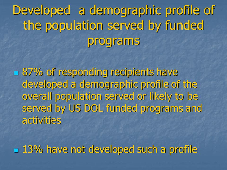 Developed a demographic profile of the population served by funded programs 87% of responding recipients have developed a demographic profile of the overall population served or likely to be served by US DOL funded programs and activities 87% of responding recipients have developed a demographic profile of the overall population served or likely to be served by US DOL funded programs and activities 13% have not developed such a profile 13% have not developed such a profile