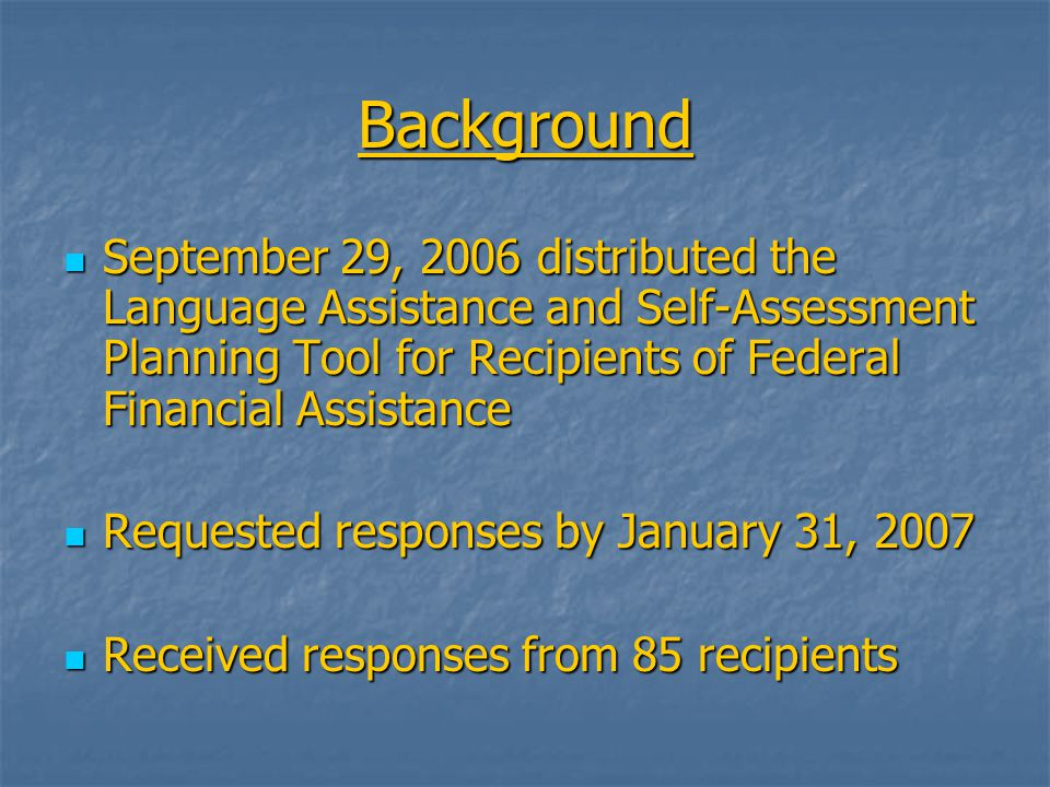 Background September 29, 2006 distributed the Language Assistance and Self-Assessment Planning Tool for Recipients of Federal Financial Assistance September 29, 2006 distributed the Language Assistance and Self-Assessment Planning Tool for Recipients of Federal Financial Assistance Requested responses by January 31, 2007 Requested responses by January 31, 2007 Received responses from 85 recipients Received responses from 85 recipients