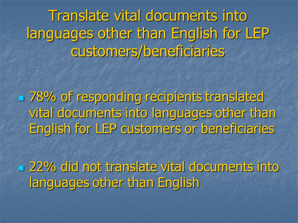 Translate vital documents into languages other than English for LEP customers/beneficiaries 78% of responding recipients translated vital documents into languages other than English for LEP customers or beneficiaries 78% of responding recipients translated vital documents into languages other than English for LEP customers or beneficiaries 22% did not translate vital documents into languages other than English 22% did not translate vital documents into languages other than English