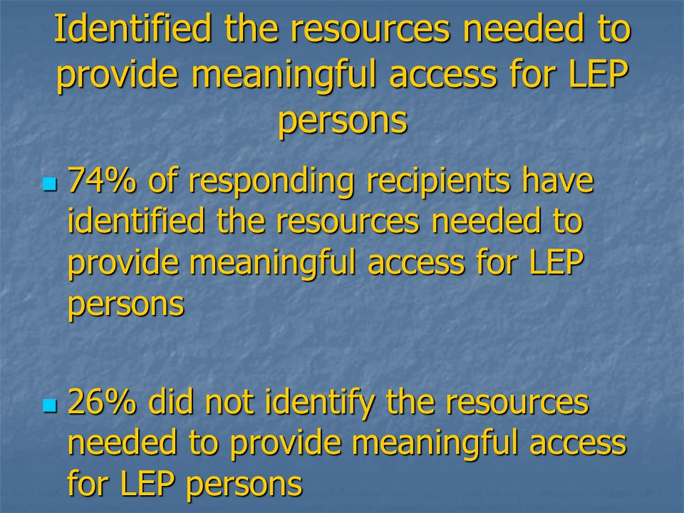 Identified the resources needed to provide meaningful access for LEP persons 74% of responding recipients have identified the resources needed to provide meaningful access for LEP persons 74% of responding recipients have identified the resources needed to provide meaningful access for LEP persons 26% did not identify the resources needed to provide meaningful access for LEP persons 26% did not identify the resources needed to provide meaningful access for LEP persons