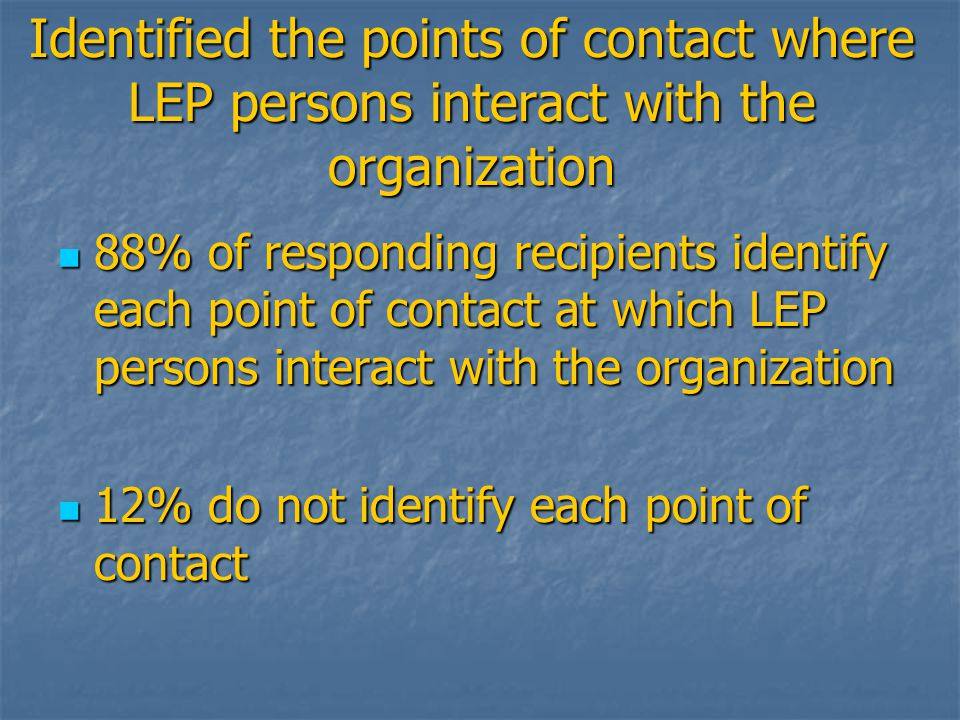 Identified the points of contact where LEP persons interact with the organization 88% of responding recipients identify each point of contact at which LEP persons interact with the organization 88% of responding recipients identify each point of contact at which LEP persons interact with the organization 12% do not identify each point of contact 12% do not identify each point of contact