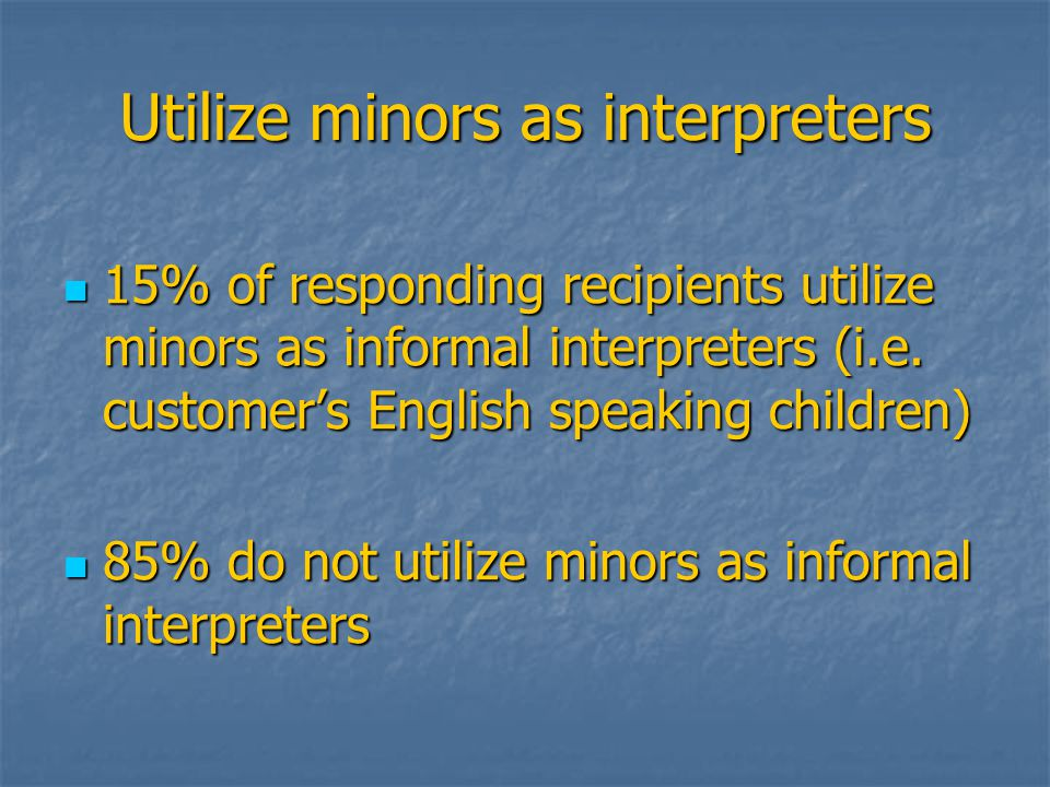 Utilize minors as interpreters 15% of responding recipients utilize minors as informal interpreters (i.e.