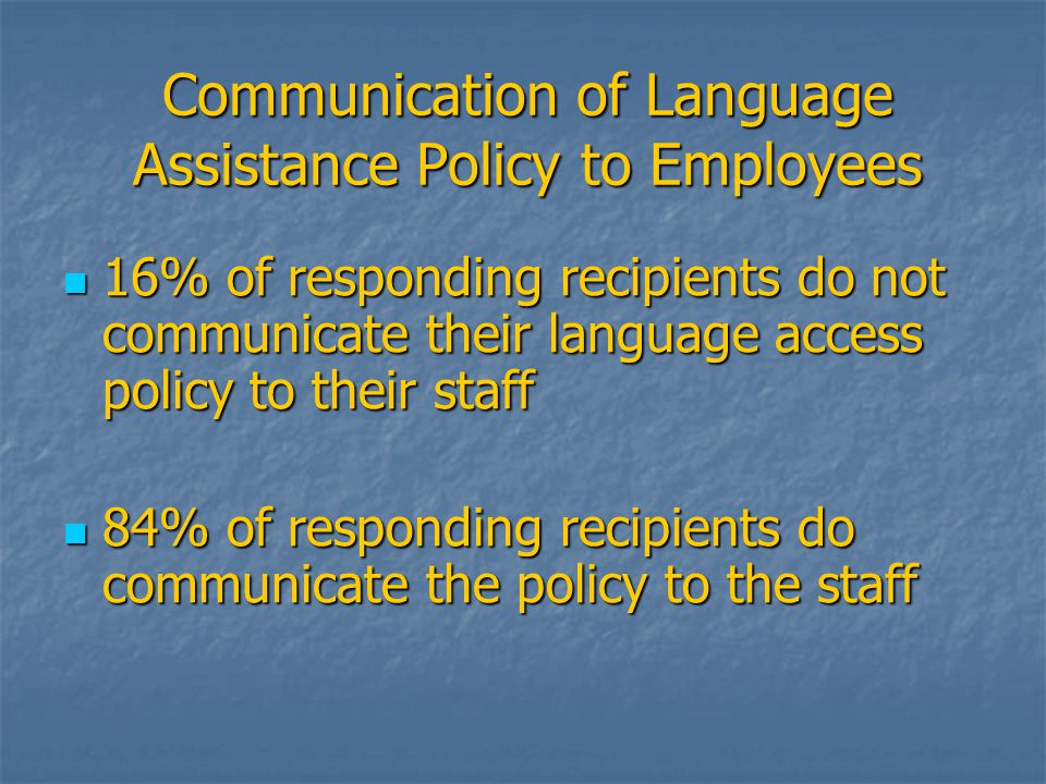 Communication of Language Assistance Policy to Employees 16% of responding recipients do not communicate their language access policy to their staff 16% of responding recipients do not communicate their language access policy to their staff 84% of responding recipients do communicate the policy to the staff 84% of responding recipients do communicate the policy to the staff