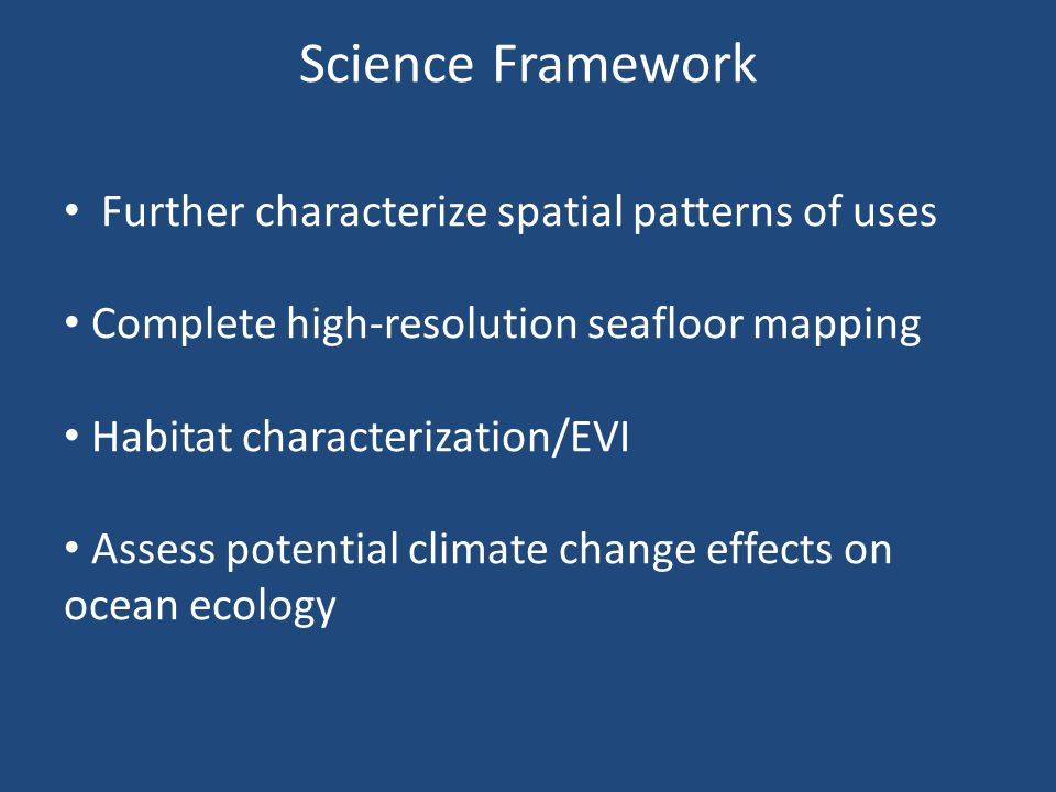 Science Framework Further characterize spatial patterns of uses Complete high-resolution seafloor mapping Habitat characterization/EVI Assess potential climate change effects on ocean ecology