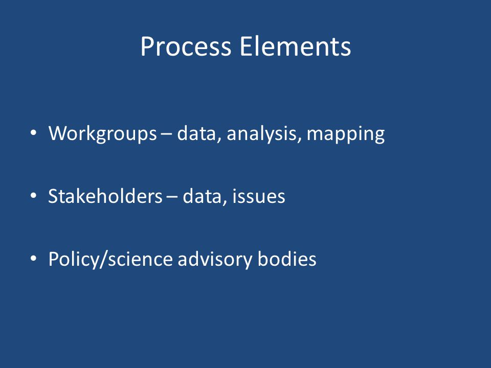 Process Elements Workgroups – data, analysis, mapping Stakeholders – data, issues Policy/science advisory bodies