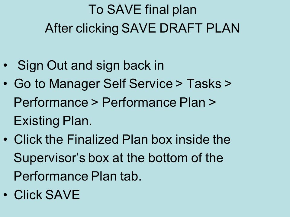 To SAVE final plan After clicking SAVE DRAFT PLAN Sign Out and sign back in Go to Manager Self Service > Tasks > Performance > Performance Plan > Existing Plan.