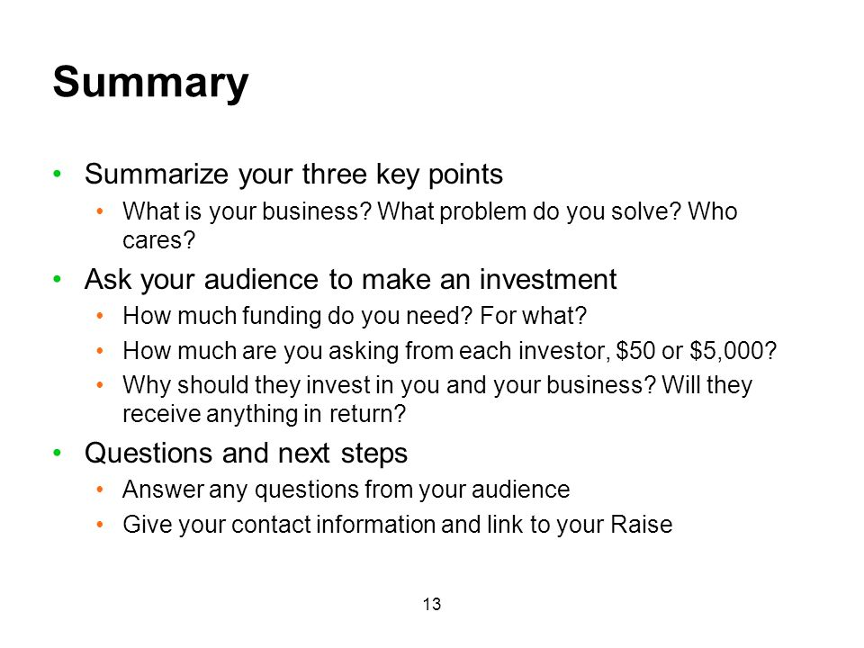 13 Summary Summarize your three key points What is your business? What problem do you solve? Who cares? Ask your audience to make an investment How mu
