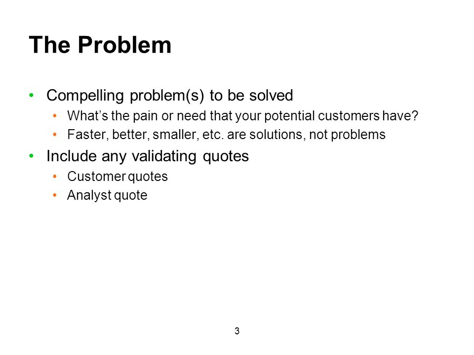 3 The Problem Compelling problem(s) to be solved Whats the pain or need that your potential customers have? Faster, better, smaller, etc. are solution