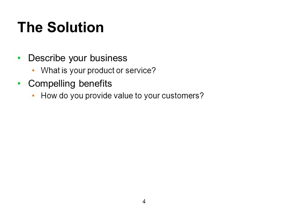 4 The Solution Describe your business What is your product or service? Compelling benefits How do you provide value to your customers?