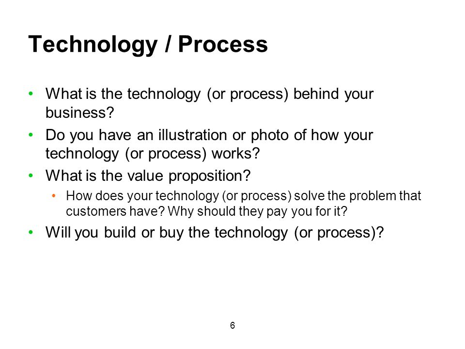 6 Technology / Process What is the technology (or process) behind your business? Do you have an illustration or photo of how your technology (or proce