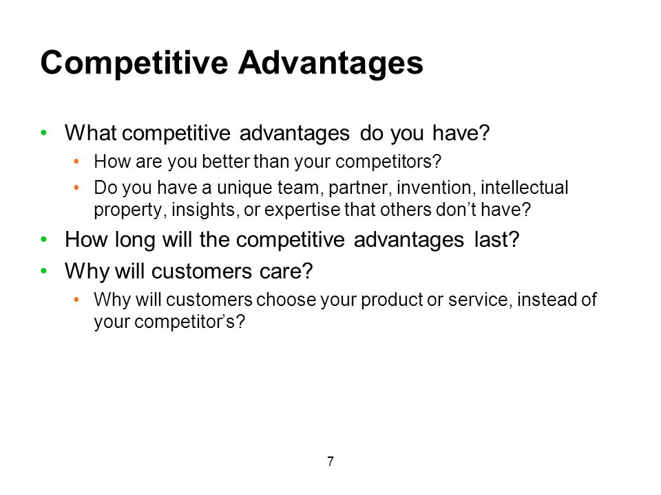 7 Competitive Advantages What competitive advantages do you have? How are you better than your competitors? Do you have a unique team, partner, invent