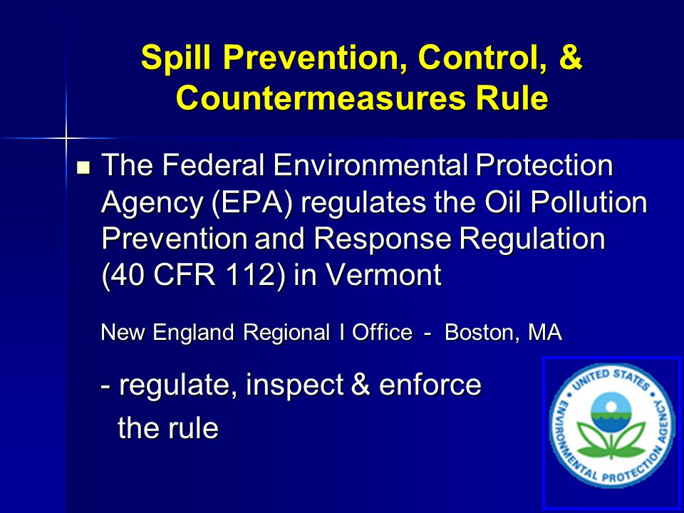 Oil Pollution Prevention and Response Regulation Outlines requirements for prevention, preparedness, and response to oil discharges preparedness, and response to oil discharges Prevention requirements are called the Prevention requirements are called the SPCC rule SPCC rule Includes requirements for Facility Response Includes requirements for Facility Response Plans (FRPs) Plans (FRPs) Spill Prevention, Control, & Countermeasures Rule
