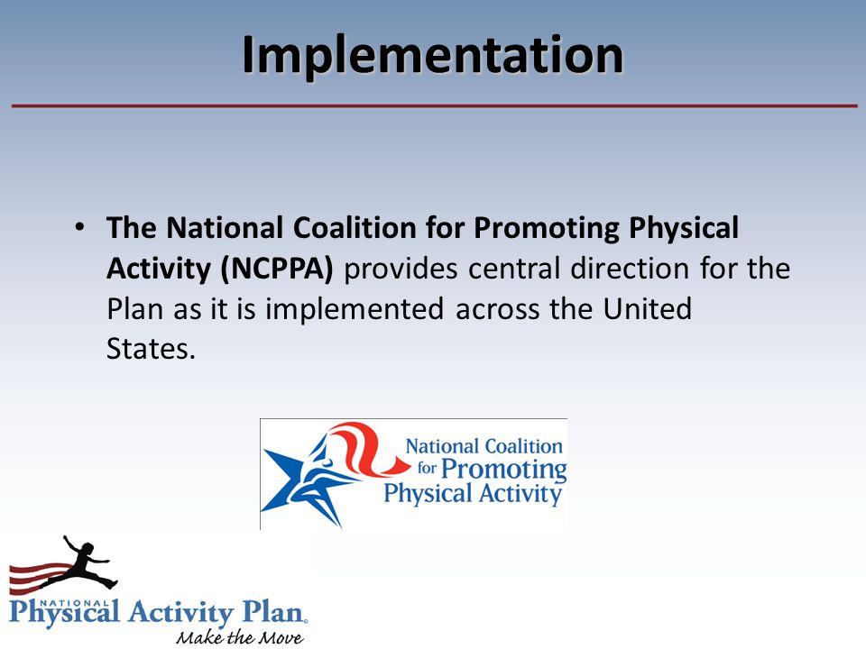 The National Coalition for Promoting Physical Activity (NCPPA) provides central direction for the Plan as it is implemented across the United States.