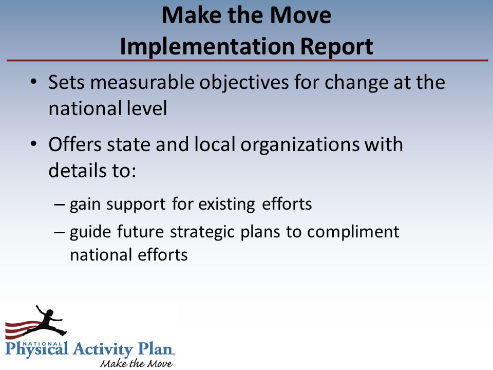 Make the Move Implementation Report Sets measurable objectives for change at the national level Offers state and local organizations with details to: – gain support for existing efforts – guide future strategic plans to compliment national efforts