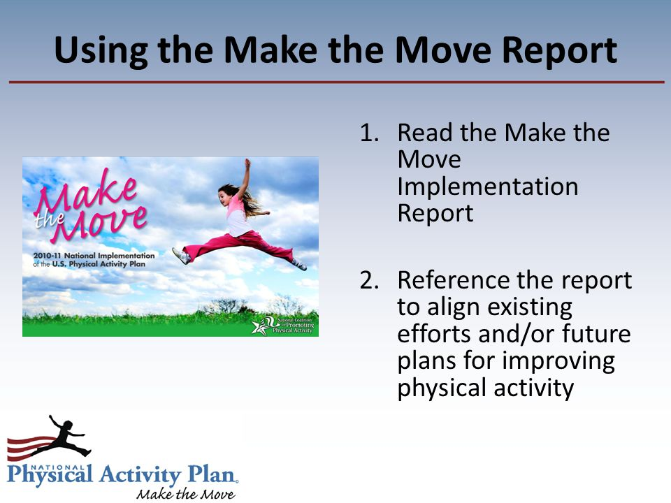 Using the Make the Move Report 1.Read the Make the Move Implementation Report 2.Reference the report to align existing efforts and/or future plans for improving physical activity