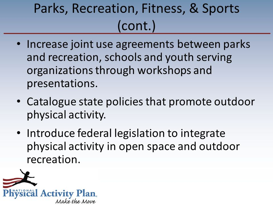 Parks, Recreation, Fitness, & Sports (cont.) Increase joint use agreements between parks and recreation, schools and youth serving organizations through workshops and presentations.