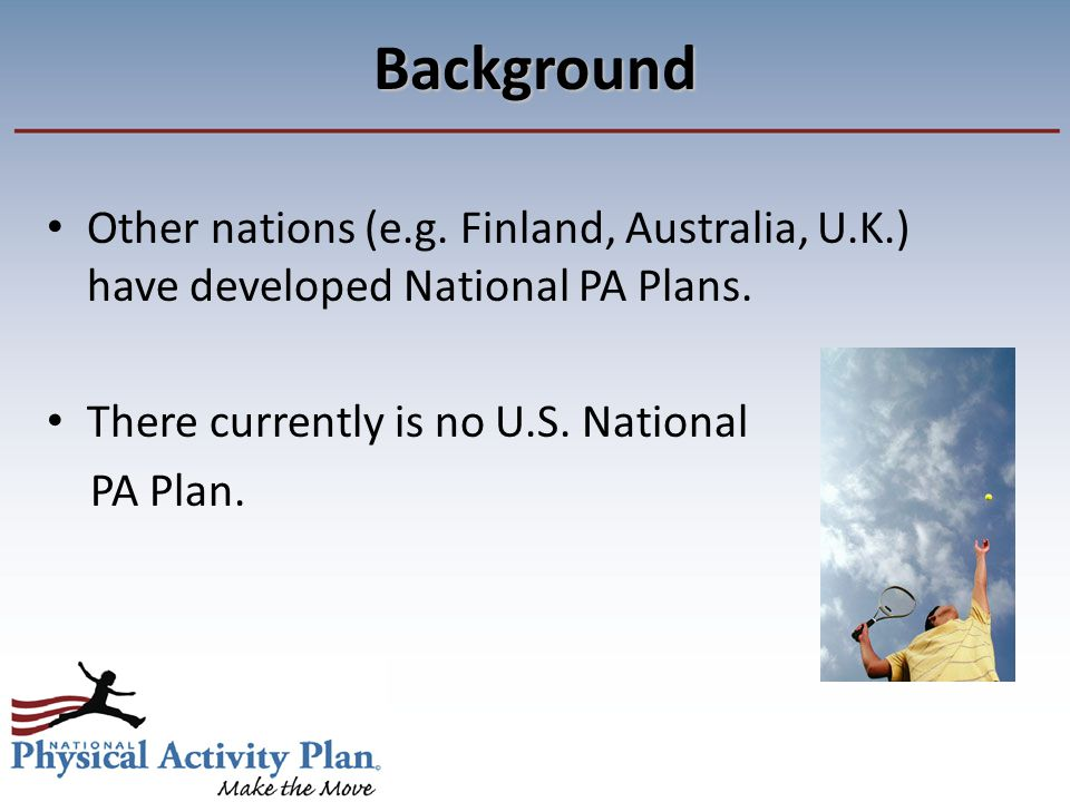Background Other nations (e.g. Finland, Australia, U.K.) have developed National PA Plans.
