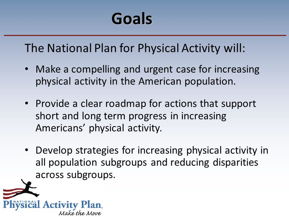 Goals Goals The National Plan for Physical Activity will: Make a compelling and urgent case for increasing physical activity in the American population.