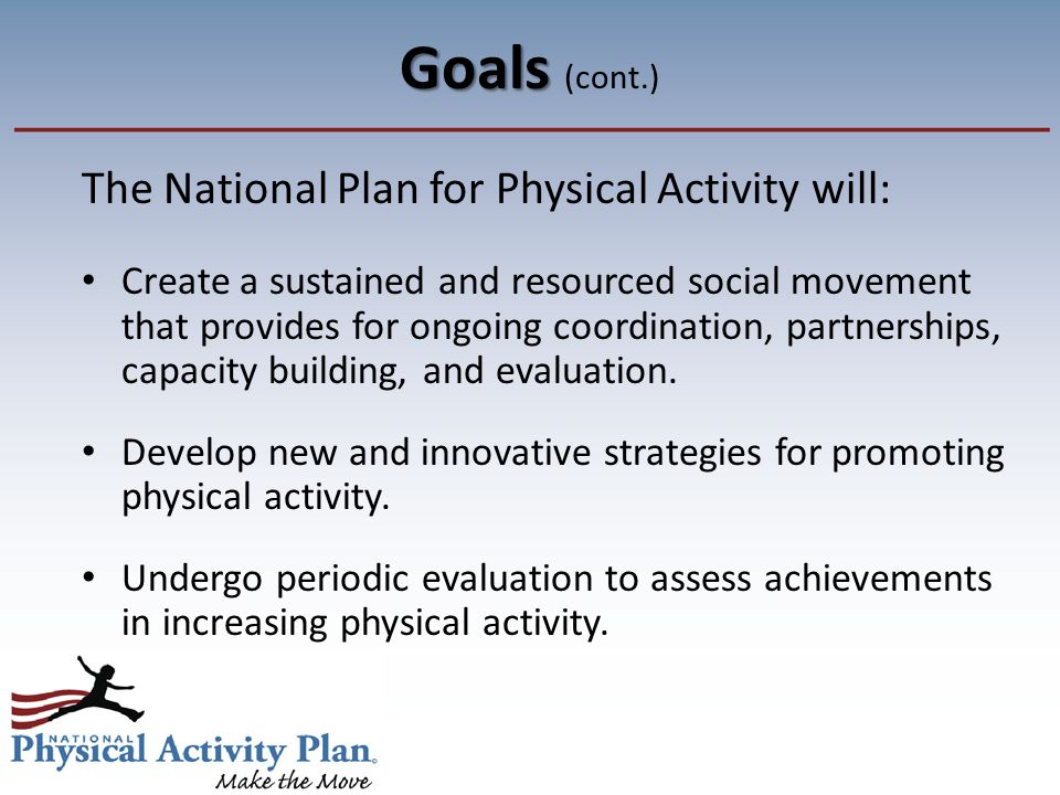 Goals Goals (cont.) The National Plan for Physical Activity will: Create a sustained and resourced social movement that provides for ongoing coordination, partnerships, capacity building, and evaluation.