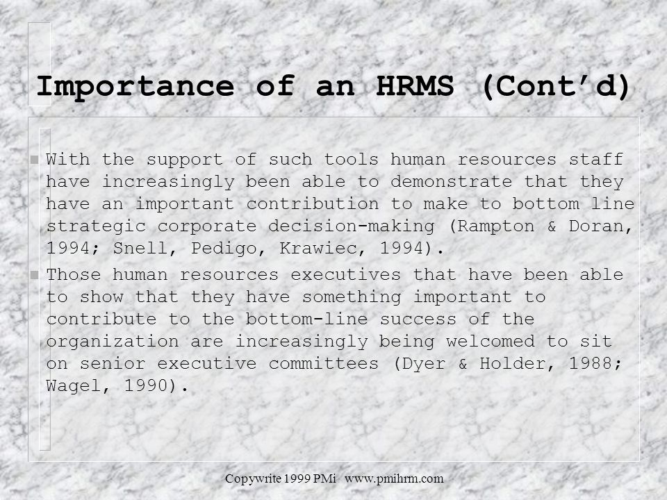Copywrite 1999 PMi www.pmihrm.com Importance of an HRMS (Contd) n With the support of such tools human resources staff have increasingly been able to demonstrate that they have an important contribution to make to bottom line strategic corporate decision-making (Rampton & Doran, 1994; Snell, Pedigo, Krawiec, 1994).