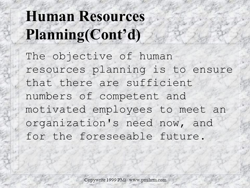 Copywrite 1999 PMi www.pmihrm.com Human Resources Planning(Contd) The objective of human resources planning is to ensure that there are sufficient num