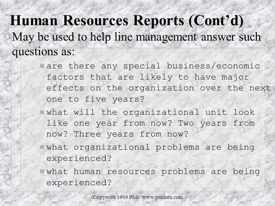 Copywrite 1999 PMi www.pmihrm.com Human Resources Reports (Contd) May be used to help line management answer such questions as: n are there any specia