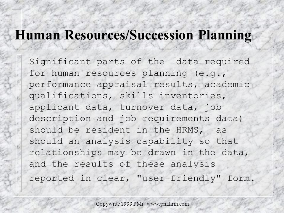 Copywrite 1999 PMi www.pmihrm.com Human Resources/Succession Planning Significant parts of the data required for human resources planning (e.g., performance appraisal results, academic qualifications, skills inventories, applicant data, turnover data, job description and job requirements data) should be resident in the HRMS, as should an analysis capability so that relationships may be drawn in the data, and the results of these analysis reported in clear, user-friendly form.