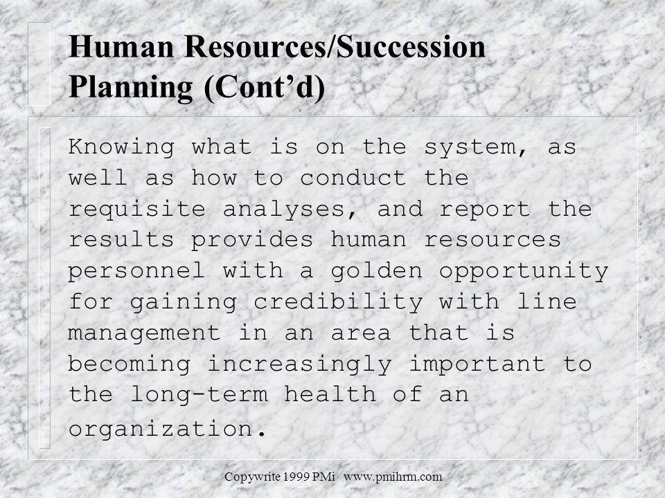 Copywrite 1999 PMi www.pmihrm.com Human Resources/Succession Planning (Contd) Knowing what is on the system, as well as how to conduct the requisite analyses, and report the results provides human resources personnel with a golden opportunity for gaining credibility with line management in an area that is becoming increasingly important to the long-term health of an organization.