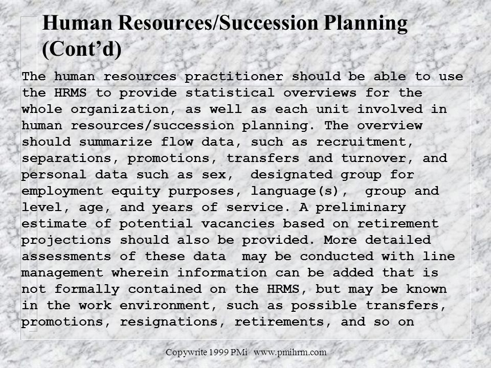 Copywrite 1999 PMi www.pmihrm.com Human Resources/Succession Planning (Contd) The human resources practitioner should be able to use the HRMS to provide statistical overviews for the whole organization, as well as each unit involved in human resources/succession planning.