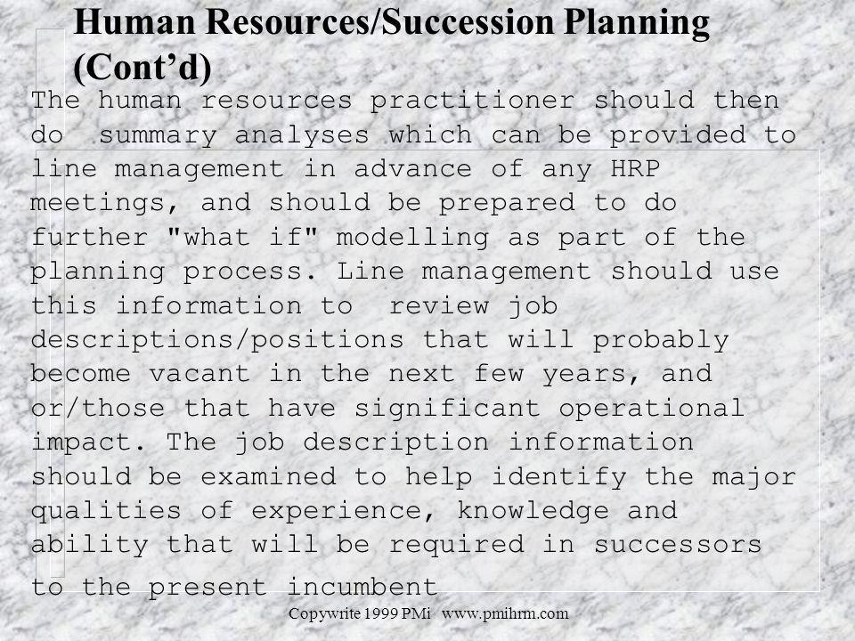 Copywrite 1999 PMi www.pmihrm.com Human Resources/Succession Planning (Contd) The human resources practitioner should then do summary analyses which can be provided to line management in advance of any HRP meetings, and should be prepared to do further what if modelling as part of the planning process.
