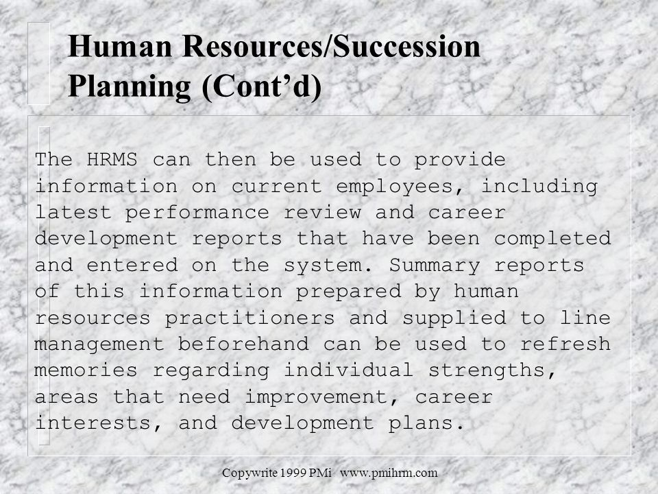 Copywrite 1999 PMi www.pmihrm.com Human Resources/Succession Planning (Contd) The HRMS can then be used to provide information on current employees, i