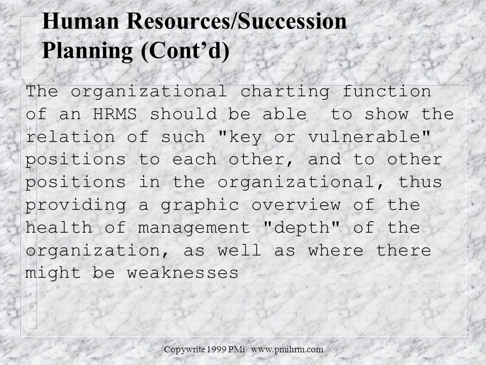 Copywrite 1999 PMi www.pmihrm.com Human Resources/Succession Planning (Contd) The organizational charting function of an HRMS should be able to show the relation of such key or vulnerable positions to each other, and to other positions in the organizational, thus providing a graphic overview of the health of management depth of the organization, as well as where there might be weaknesses
