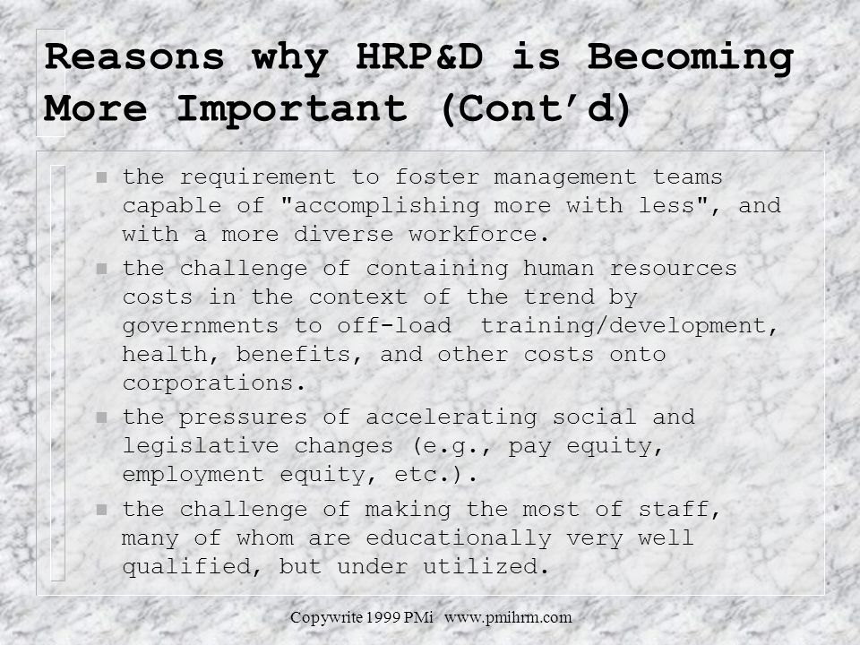 Copywrite 1999 PMi www.pmihrm.com Reasons why HRP&D is Becoming More Important (Contd) n the requirement to foster management teams capable of accomplishing more with less , and with a more diverse workforce.