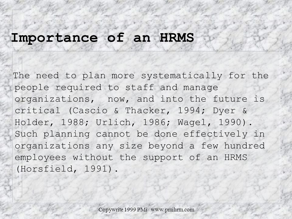 Copywrite 1999 PMi www.pmihrm.com Importance of an HRMS The need to plan more systematically for the people required to staff and manage organizations, now, and into the future is critical (Cascio & Thacker, 1994; Dyer & Holder, 1988; Urlich, 1986; Wagel, 1990).