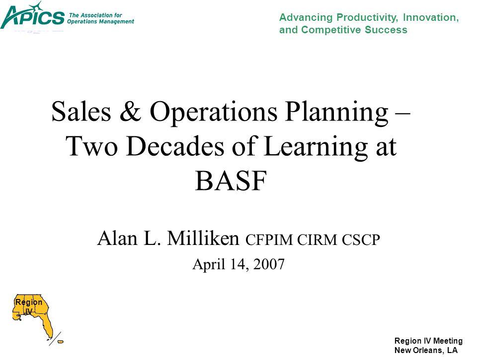 Region IV Meeting New Orleans, LA Sales & Operations Planning – Two Decades of Learning at BASF Alan L. Milliken CFPIM CIRM CSCP April 14, 2007 Advanc