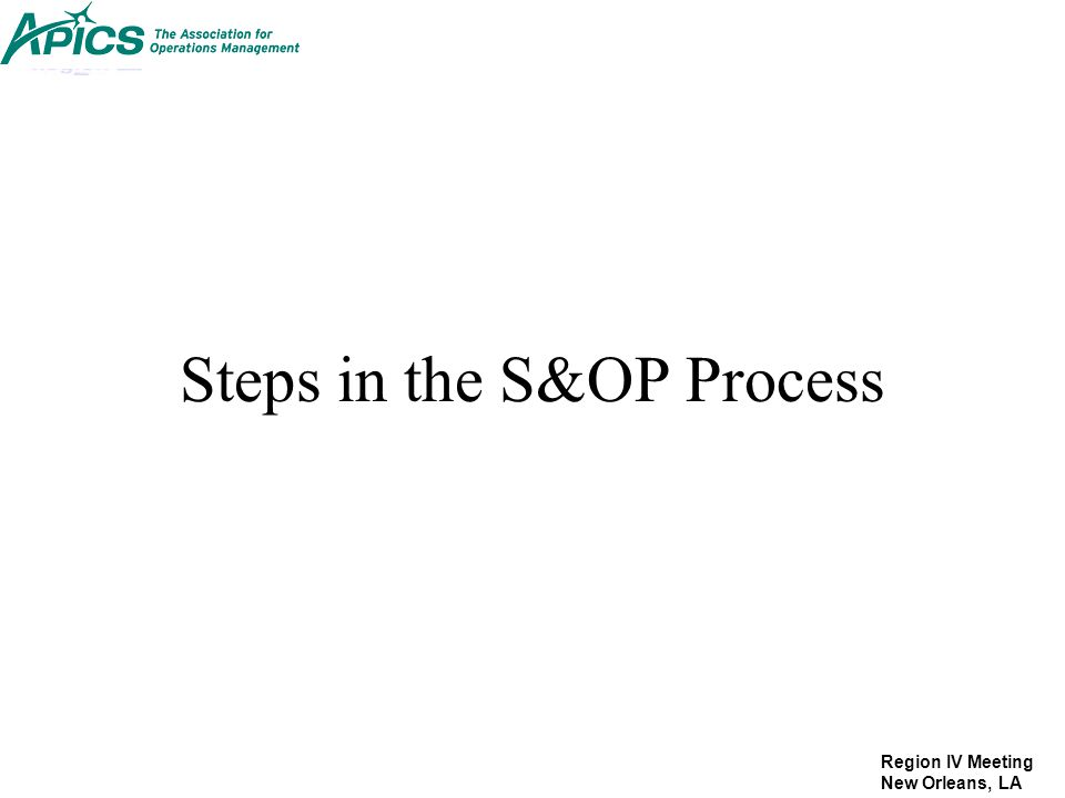 Region IV Meeting New Orleans, LA Steps in the S&OP Process