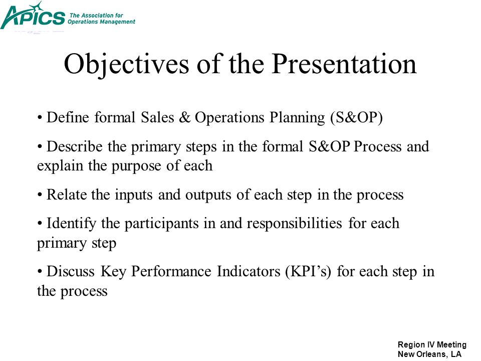 Region IV Meeting New Orleans, LA Objectives of the Presentation Define formal Sales & Operations Planning (S&OP) Describe the primary steps in the fo