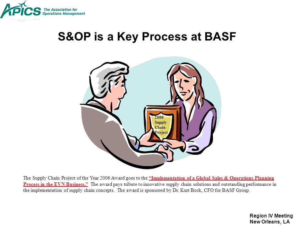 Region IV Meeting New Orleans, LA S&OP is a Key Process at BASF 2006 Supply Chain Project The Supply Chain Project of the Year 2006 Award goes to the