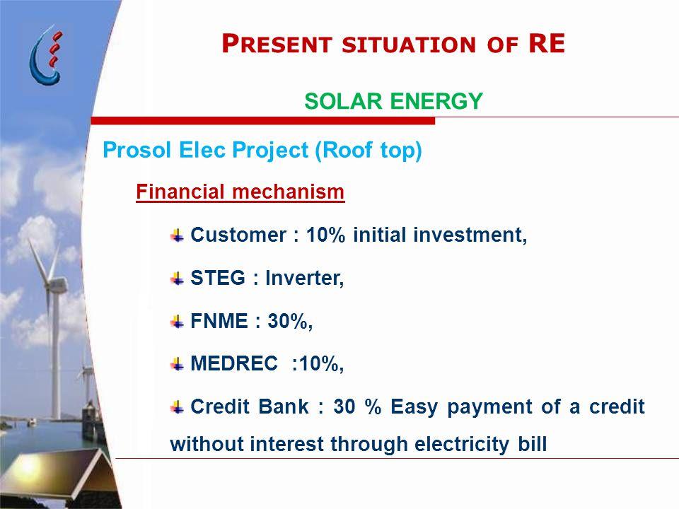 Prosol Elec Project (Roof top) Financial mechanism Customer : 10% initial investment, STEG : Inverter, FNME : 30%, MEDREC :10%, Credit Bank : 30 % Eas