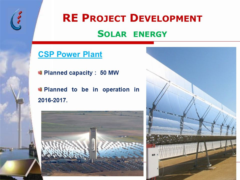 RE P ROJECT D EVELOPMENT S OLAR ENERGY CSP Power Plant Planned capacity : 50 MW Planned to be in operation in 2016-2017.