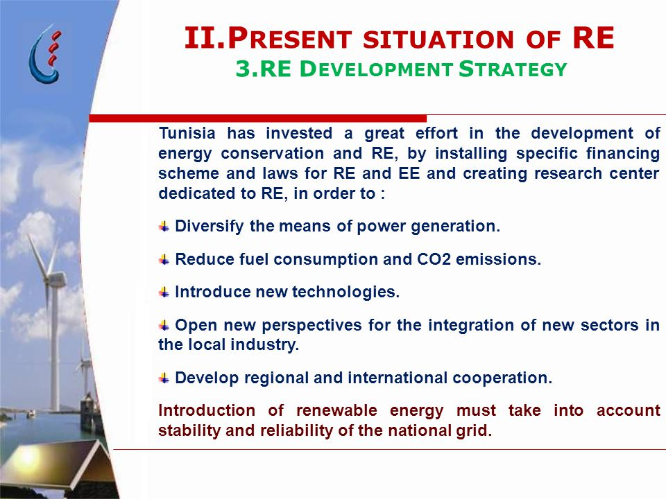 Tunisia has invested a great effort in the development of energy conservation and RE, by installing specific financing scheme and laws for RE and EE and creating research center dedicated to RE, in order to : Diversify the means of power generation.