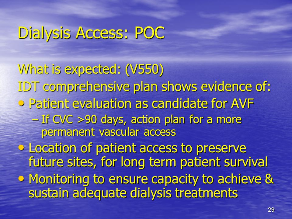 29 Dialysis Access: POC What is expected: (V550) IDT comprehensive plan shows evidence of: Patient evaluation as candidate for AVF Patient evaluation